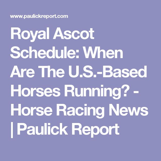Royal Ascot Schedule: When Are The U.S.-Based Horses Running? - Horse Racing News | Paulick Report