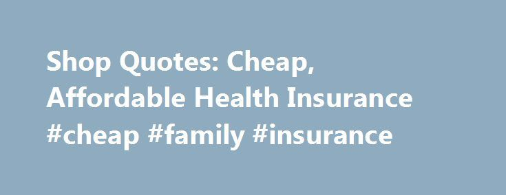 Shop Quotes: Cheap, Affordable Health Insurance #cheap #family #insurance http://india.remmont.com/shop-quotes-cheap-affordable-health-insurance-cheap-family-insurance/  # Looking for Cheap, Affordable Health Insurance? Shop Quotes from up to 7 Prequalified Companies! Are you in need of a major medical policy? Has your employer reduced or even dropped your coverage? If so, you are no doubt looking for an affordable, individual or family health care plan. Start your search here! Browse our…