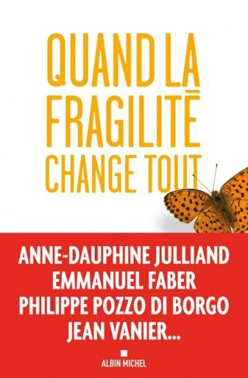 Quand la fragilité change tout, Collectif, Jean Vanier, Philippe Pozzo di Borgo, Emmanuel Faber, Anne-Dauphine Julliand, etc - Nov. 2013