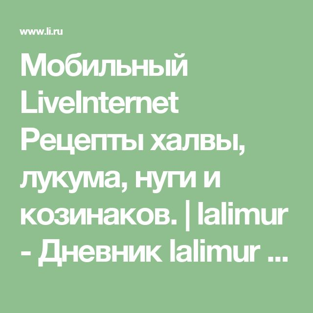 Мобильный LiveInternet Рецепты халвы, лукума, нуги и козинаков. | lalimur - Дневник lalimur (Марина Манукова) |