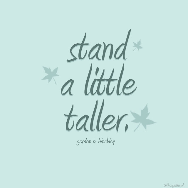 Stand a little taller, be a little braver, things will work out. Gordon B Hinkley