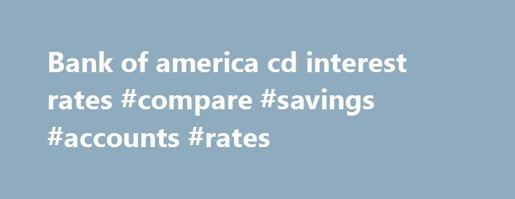 Bank of america cd interest rates #compare #savings #accounts #rates http://savings.remmont.com/bank-of-america-cd-interest-rates-compare-savings-accounts-rates/  Bank of america cd interest rates Bank Account Interest Rates for Savings, Checking CDs from...