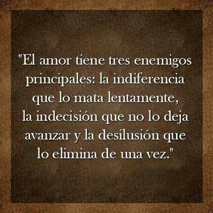 """""""El amor tiene tres enemigos principales: la indiferencia que lo mata lentamente, la indecisión que no lo deja avanzar y la desilusión que lo elimina de una vez."""" #frases"""