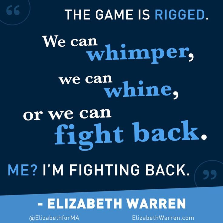 """""""The game is rigged.  We can whimper, or we can whine, or we can fight back.  Me?  I'm fighting back."""" -- U.S. Sen. Elizabeth Warren (D-MA)"""
