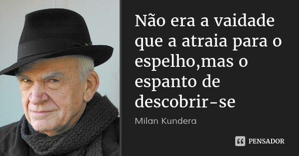 Não era a vaidade que a atraia para o espelho,mas o espanto de descobrir-se — Milan Kundera