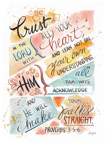 Proverbs 3:5-6 - Trust in the Lord with still your heart and lean not on your own understanding
