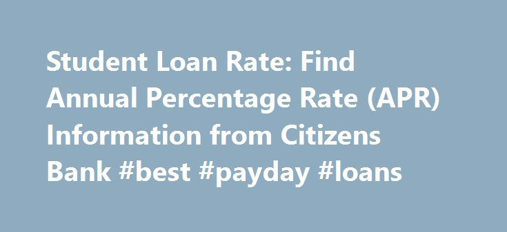 Student Loan Rate: Find Annual Percentage Rate (APR) Information from Citizens Bank #best #payday #loans http://loan.remmont.com/student-loan-rate-find-annual-percentage-rate-apr-information-from-citizens-bank-best-payday-loans/  #school loans # Student Loan Rate: APR 101 Looking at loans' annual percentage rate helps you compare The APR, or annual percentage rate, is a standardized calculation tool that helps you make realistic comparisons between the borrowing cost of various loans. All…