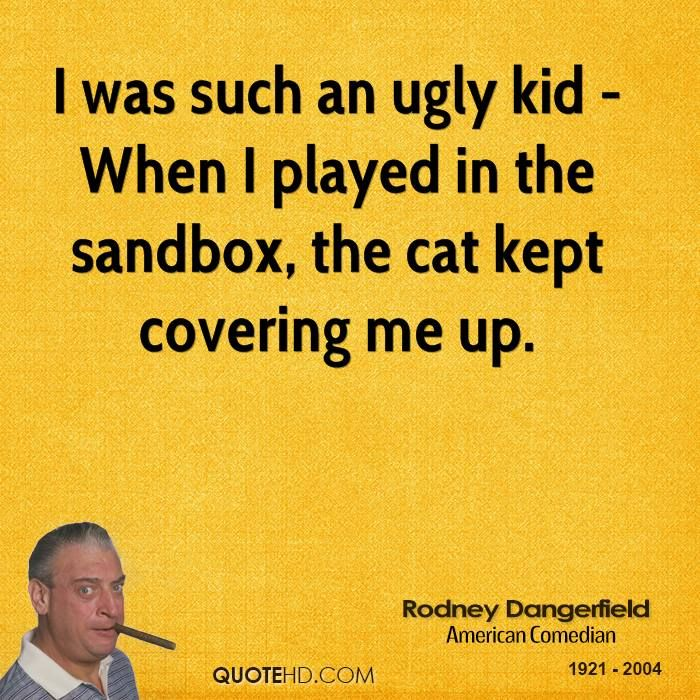 rodney dangerfield quotes | was such an ugly kid - When I played in the sandbox, the cat kept ...