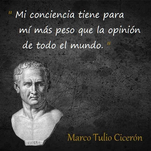... Cicerón. Mi conciencia tiene para mí más peso que la opinión de todo el mundo.