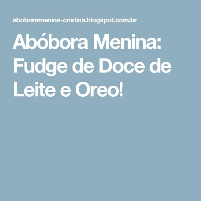 Abóbora Menina: Fudge de Doce de Leite e Oreo!