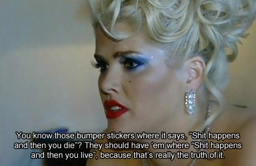 shit happens and then you live--> Anna Nicole Smith RIP