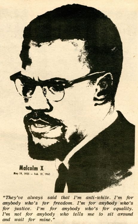 """""""I'm for anybody who's for equality. I'm not for anybody who tells me to sit around and wait for mine."""" - Malcolm X"""