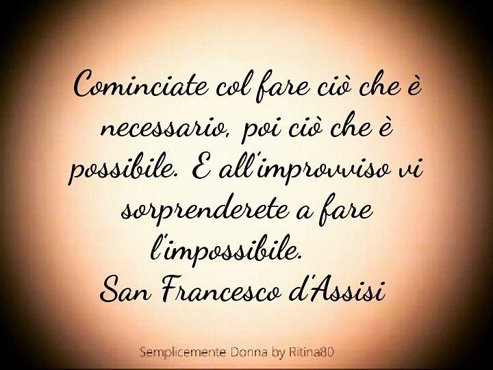 Cominciate col fare ciò che è necessario,poi ciò che è possibile. E all'improvviso, vi sorprenderete a fare l'impossibile. San Francesco d'Assisi
