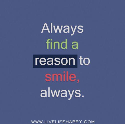 Always find a reason to smile, always.