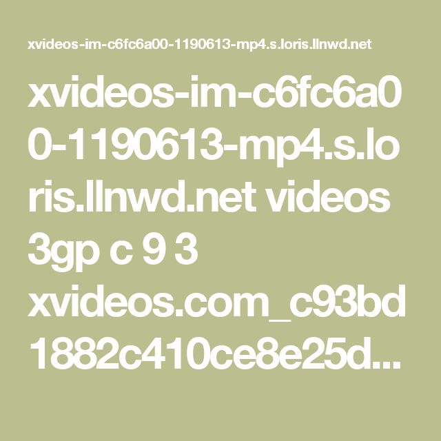 xvideos-im-c6fc6a00-1190613-mp4.s.loris.llnwd.net videos 3gp c 9 3 xvideos.com_c93bd1882c410ce8e25d7e2498fc6d98-1.mp4?e=1487963179&ri=1024&rs=85&h=aea19c08e149e91a7eedb9138f478856