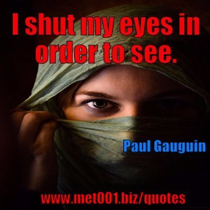I shut my eyes in order to see - Paul Gauguin