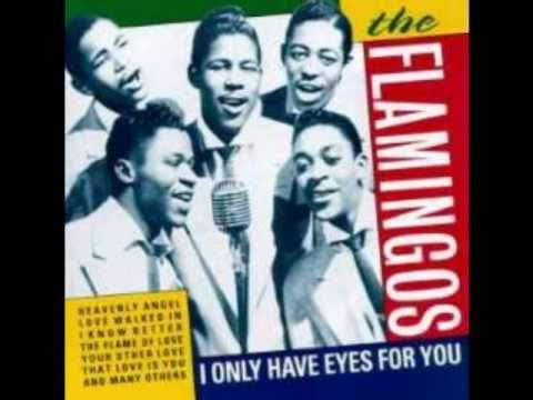 """The Flamingos - """"I Only Have Eyes For You""""  Okay, so it was written in 1934 and released by The Flamingos in 1959 but it's such a wonderful version of the song and still gets plenty of radio play even today, I figured I'd include it here."""