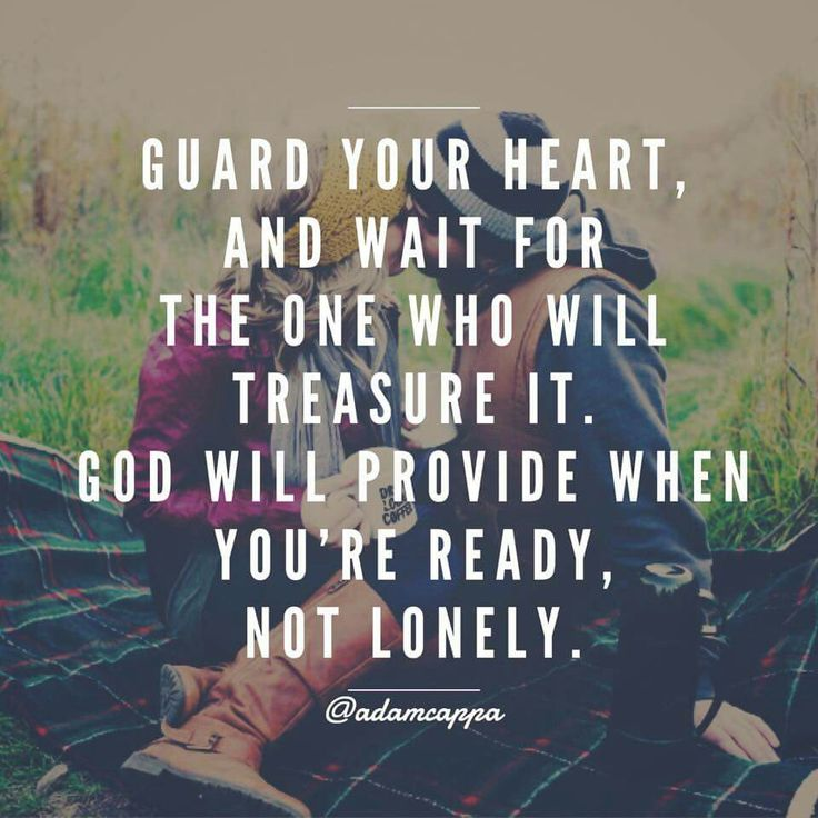Guard your heart , and wait for the one who will treasure it . GOD WILL PROVIDE WHEN YOURE READY NOT LONELY.