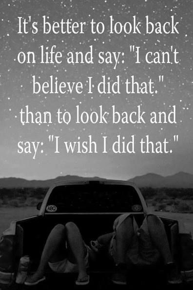 "It is better to look back on life and say, ""I can't believe I did that,"" than to look back and say, ""I wish I did that."""