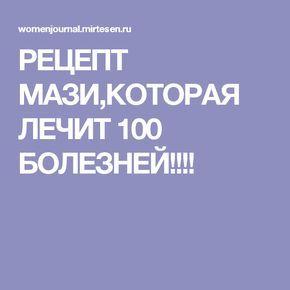 РЕЦЕПТ МАЗИ,КОТОРАЯ ЛЕЧИТ 100 БОЛЕЗНЕЙ!!!!