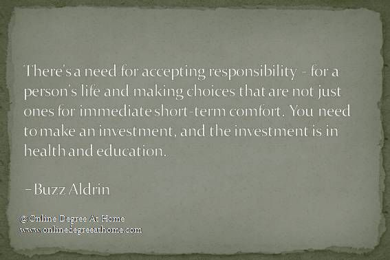 Quotes on education. There's a need for accepting responsibility - for a person's life and making choices that are not just ones for immediate short-term comfort. You need to make an investment, and the investment is in health and education.-Buzz Aldrin #Quotesoneducation #Quoteoneducation #Quoteabouteducation www.onalinedegreeathome.com