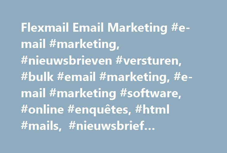 Flexmail Email Marketing #e-mail #marketing, #nieuwsbrieven #versturen, #bulk #email #marketing, #e-mail #marketing #software, #online #enquêtes, #html #mails, #nieuwsbrief #verzenden http://kentucky.nef2.com/flexmail-email-marketing-e-mail-marketing-nieuwsbrieven-versturen-bulk-email-marketing-e-mail-marketing-software-online-enquetes-html-mails-nieuwsbrief-verzenden/  # Gerichte en gepersonaliseerde e-mailmarketing Ontdek hoe je een unieke e-mailmarketing ervaring kan opzetten. Met de…