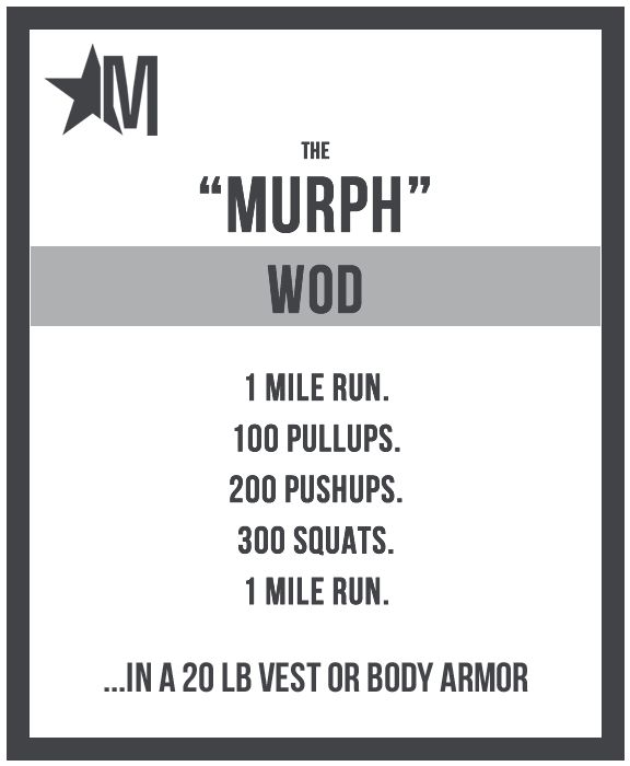 "Murph"" is a CrossFit Hero WOD named after Navy Lieutenant Michael Murphy, who was killed in Afghanistan June 28th, 2005. He was 29, of Patchogue, N.Y. Lt Murphy was awarded the Congressional Medal of Honor after his death.  The workout was one of Mike's favorites and he'd named it 'Body Armor.' It first appeared on the CrossFit site 18 August 2005. http://defiantwod.com/?p=738"