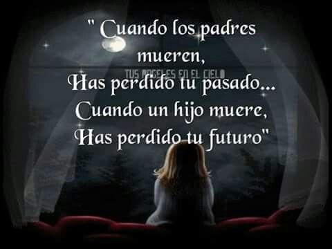 Cuandk los padre mueren,has perdido tu pasado.....cuando un hijo muere,has perdido tu futuro