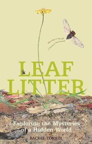 Leaf Litter : Exploring the Mysteries of a Hidden World - Rachel Tonkin