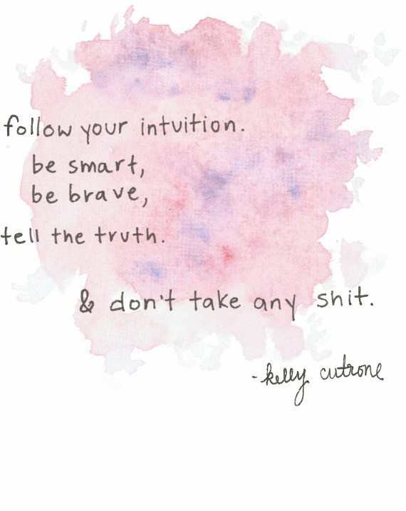 follow your intuition, be smart, be brave, tell the truth  don't take any shit.