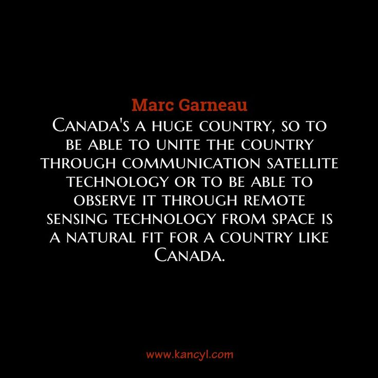 """Canada's a huge country, so to be able to unite the country through communication satellite technology or to be able to observe it through remote sensing technology from space is a natural fit for a country like Canada."", Marc Garneau"