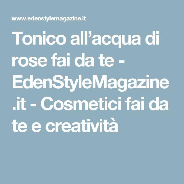 Tonico all'acqua di rose fai da te - EdenStyleMagazine.it - Cosmetici fai da te e creatività