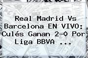 http://tecnoautos.com/wp-content/uploads/imagenes/tendencias/thumbs/real-madrid-vs-barcelona-en-vivo-cules-ganan-20-por-liga-bbva.jpg Real Madrid vs Barcelona. Real Madrid vs Barcelona EN VIVO: culés ganan 2-0 por Liga BBVA ..., Enlaces, Imágenes, Videos y Tweets - http://tecnoautos.com/actualidad/real-madrid-vs-barcelona-real-madrid-vs-barcelona-en-vivo-cules-ganan-20-por-liga-bbva/