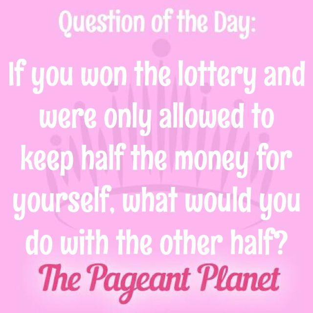 Today's Pageant Question of the Day is: If you won the lottery and were only allowed to keep half the money for yourself, what would you do with the other half?  Why this question was asked: The judges might ask a question like this to find out more about your priorities and passions and to see how well you think on your feet.  Read more for how some of our Instagram followers answered the question: