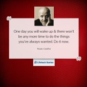 One day you will wake up & there won't be any more time to do the things you've always wanted. Do it now.