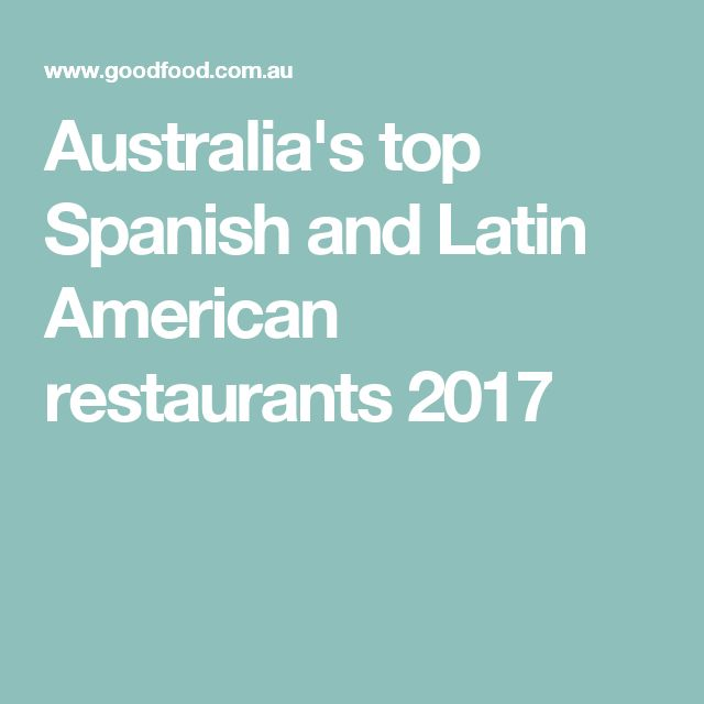 Australia's top Spanish and Latin American restaurants 2017