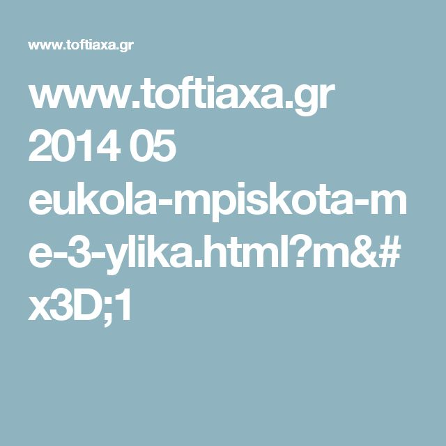 www.toftiaxa.gr 2014 05 eukola-mpiskota-me-3-ylika.html?m=1