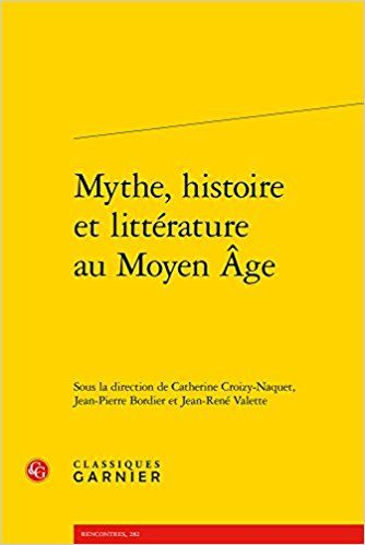 Mythe, histoire et littérature au Moyen Age - Collectif, Catherine Croizy-Naquet, Jean-Pierre Bordier, Jean-René Valette, Catherine Vincent