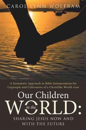 Our Children in the World Sharing Jesus Now and With the Future: A Systematic Approach to Bible Interpretation fo...