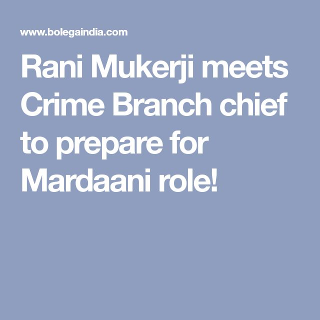 Rani Mukerji meets Crime Branch chief to prepare for Mardaani role!
