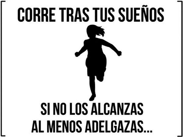 Run after you dreams. If you don't reach them, at least you'll be thin. http://www.gorditosenlucha.com/
