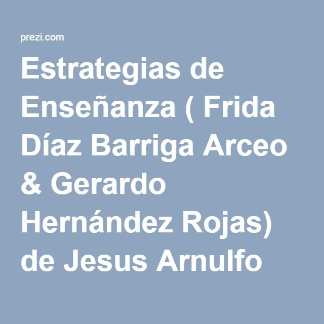 Estrategias de Enseñanza ( Frida Díaz Barriga Arceo & Gerardo Hernández Rojas) de Jesus Arnulfo Martinez Maldonado en Prezi