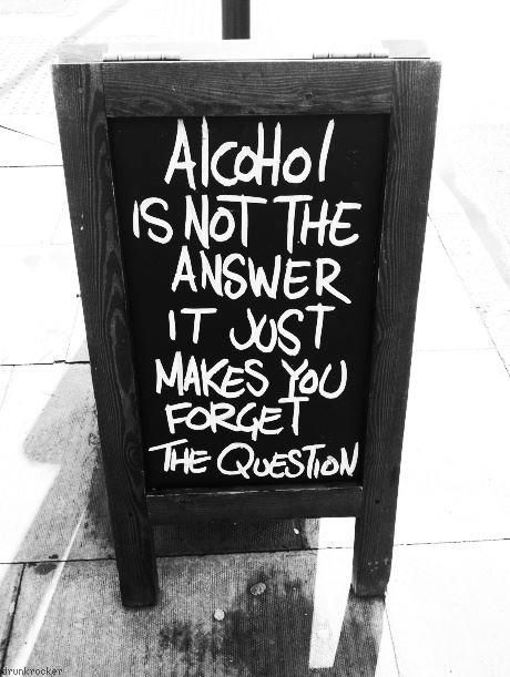 Alcohol is not the answer it just makes you forget the question   Anonymous ART of Revolution
