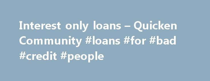 """Interest only loans – Quicken Community #loans #for #bad #credit #people http://loan.remmont.com/interest-only-loans-quicken-community-loans-for-bad-credit-people/  #interest only loan # Recommended answer 11:41 am PDT May 6, 2011 """"I'm not sure why this message thread did not come up as a result (unless because you left the 'L' out of only)"""". """"We"""" didn't leave out the """"L"""", but I think you're right that the missing """"L"""" prevented your search from finding…The post Interest only loans – Quicken…"""