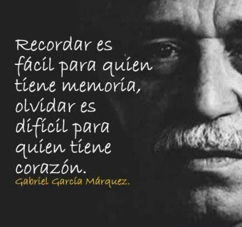 """""""Remembering is easy for those who have a memory, forgetting is difficult for those who have a heart"""". ~Gabriel Garcia Marquez"""