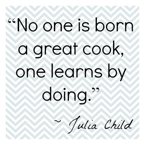 Excellent Julia Child Quote  Like everything else in life--get out there  and start.