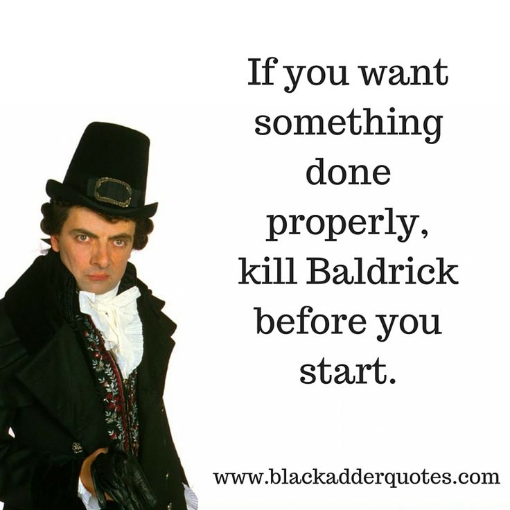 If you want something done properly, kill Baldrick before you start | Blackadder Quotes  http://blackadderquotes.com/if-you-want-something-done-properly