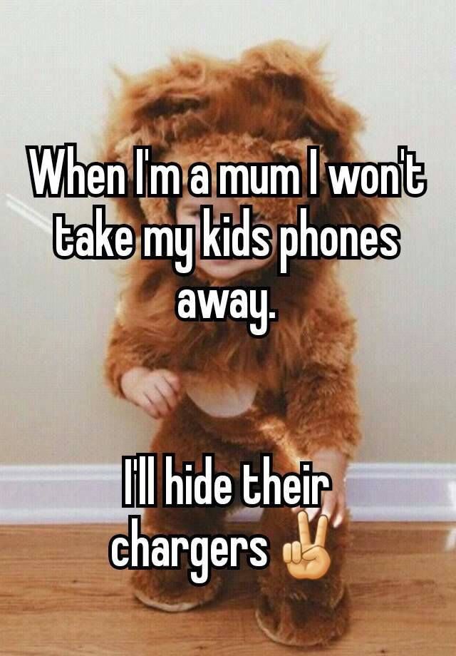 When I'm a mum I won't take my kids phones away.   I'll hide their chargers✌