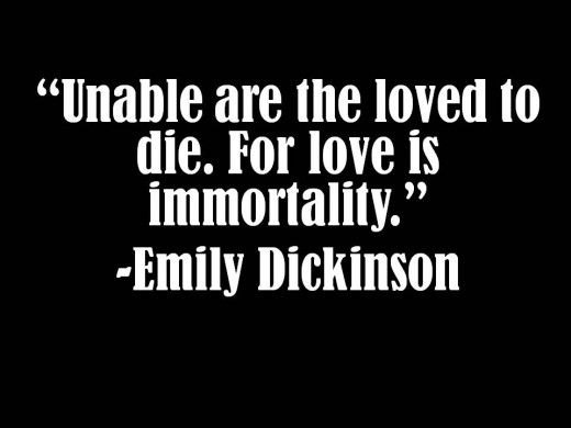 """""""Unable are the loved to die. For love is immortality."""" - Emily Dickinson"""