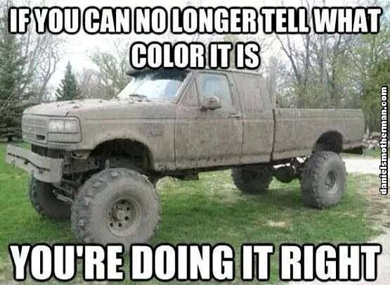 If You Can No Longer Tell What Color Your Truck Is You Are Doing It Right